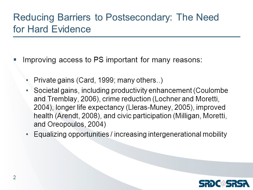 Reducing Barriers to Postsecondary: The Need for Hard Evidence  Improving access to PS important for many reasons: Private gains (Card, 1999; many others..) Societal gains, including productivity enhancement (Coulombe and Tremblay, 2006), crime reduction (Lochner and Moretti, 2004), longer life expectancy (Lleras-Muney, 2005), improved health (Arendt, 2008), and civic participation (Milligan, Moretti, and Oreopoulos, 2004) Equalizing opportunities / increasing intergenerational mobility 2