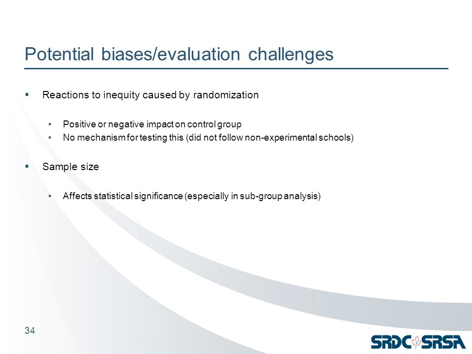 Potential biases/evaluation challenges  Reactions to inequity caused by randomization Positive or negative impact on control group No mechanism for testing this (did not follow non-experimental schools)  Sample size Affects statistical significance (especially in sub-group analysis) 34