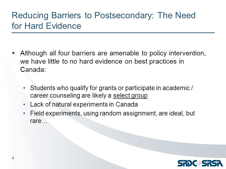 Reducing Barriers to Postsecondary: The Need for Hard Evidence  Although all four barriers are amenable to policy intervention, we have little to no hard evidence on best practices in Canada: Students who qualify for grants or participate in academic / career counseling are likely a select group Lack of natural experiments in Canada Field experiments, using random assignment, are ideal, but rare… 4