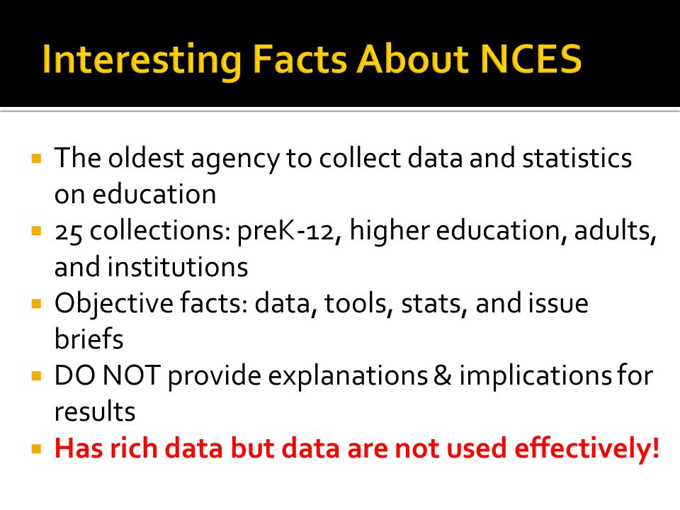  The oldest agency to collect data and statistics on education  25 collections: preK-12, higher education, adults, and institutions  Objective facts: data, tools, stats, and issue briefs  DO NOT provide explanations & implications for results  Has rich data but data are not used effectively!