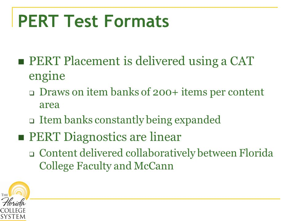 PERT Test Formats PERT Placement is delivered using a CAT engine  Draws on item banks of 200+ items per content area  Item banks constantly being expanded PERT Diagnostics are linear  Content delivered collaboratively between Florida College Faculty and McCann