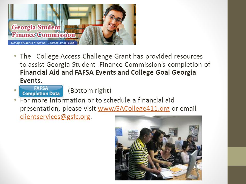 The College Access Challenge Grant has provided resources to assist Georgia Student Finance Commission's completion of Financial Aid and FAFSA Events and College Goal Georgia Events.