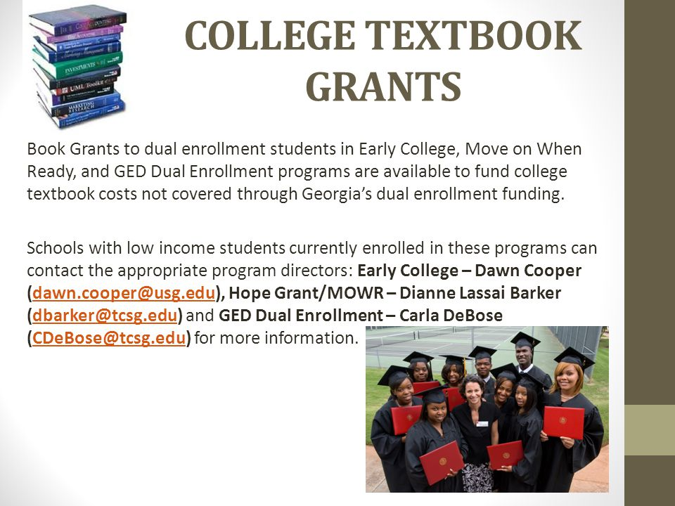 COLLEGE TEXTBOOK GRANTS Book Grants to dual enrollment students in Early College, Move on When Ready, and GED Dual Enrollment programs are available to fund college textbook costs not covered through Georgia's dual enrollment funding.