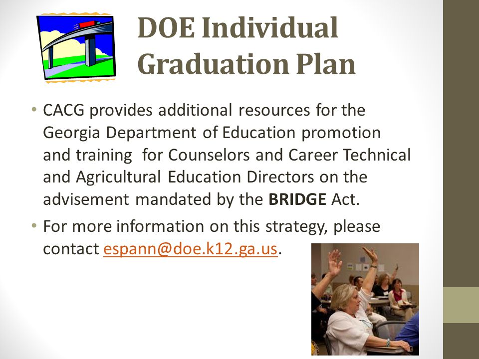 DOE Individual Graduation Plan CACG provides additional resources for the Georgia Department of Education promotion and training for Counselors and Career Technical and Agricultural Education Directors on the advisement mandated by the BRIDGE Act.