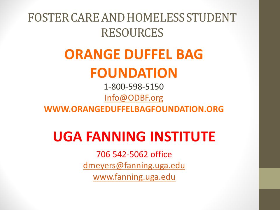 FOSTER CARE AND HOMELESS STUDENT RESOURCES ORANGE DUFFEL BAG FOUNDATION 1-800-598-5150 Info@ODBF.org WWW.ORANGEDUFFELBAGFOUNDATION.ORG 706 542-5062 office dmeyers@fanning.uga.edu www.fanning.uga.edu dmeyers@fanning.uga.edu www.fanning.uga.edu UGA FANNING INSTITUTE