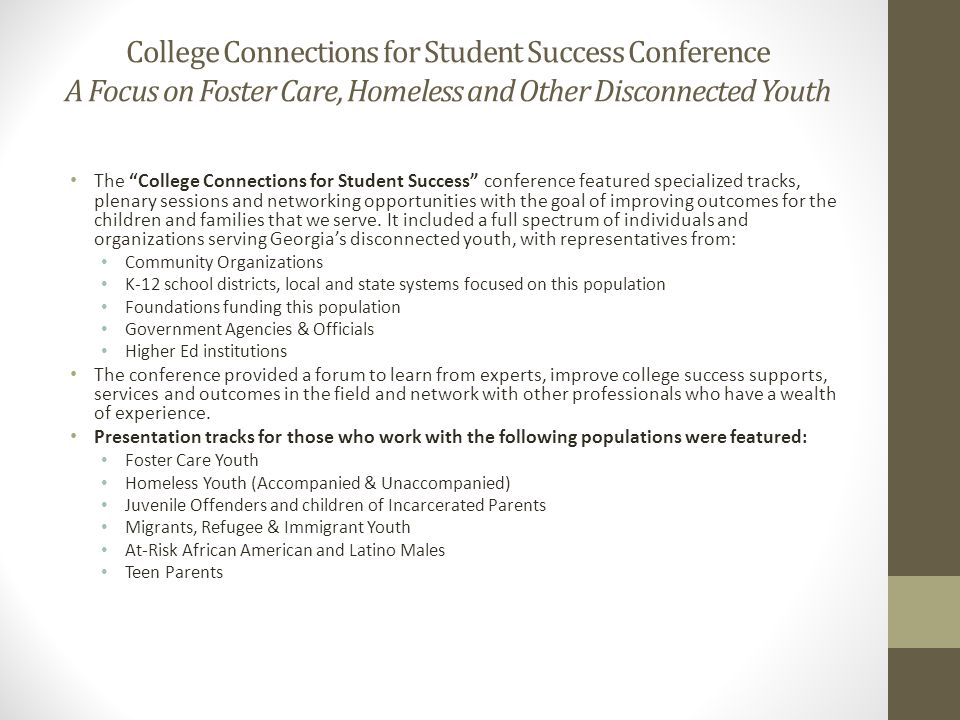 College Connections for Student Success Conference A Focus on Foster Care, Homeless and Other Disconnected Youth The College Connections for Student Success conference featured specialized tracks, plenary sessions and networking opportunities with the goal of improving outcomes for the children and families that we serve.