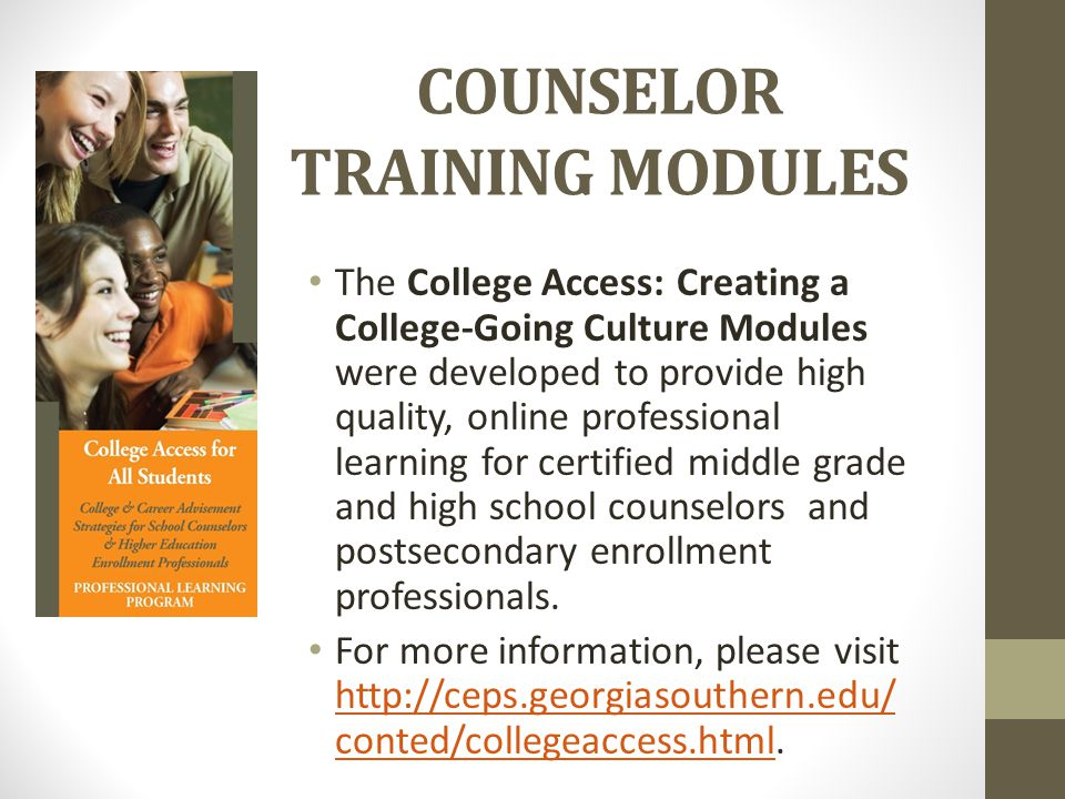 COUNSELOR TRAINING MODULES The College Access: Creating a College-Going Culture Modules were developed to provide high quality, online professional learning for certified middle grade and high school counselors and postsecondary enrollment professionals.