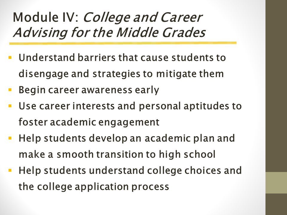  Understand barriers that cause students to disengage and strategies to mitigate them  Begin career awareness early  Use career interests and personal aptitudes to foster academic engagement  Help students develop an academic plan and make a smooth transition to high school  Help students understand college choices and the college application process Module IV: College and Career Advising for the Middle Grades