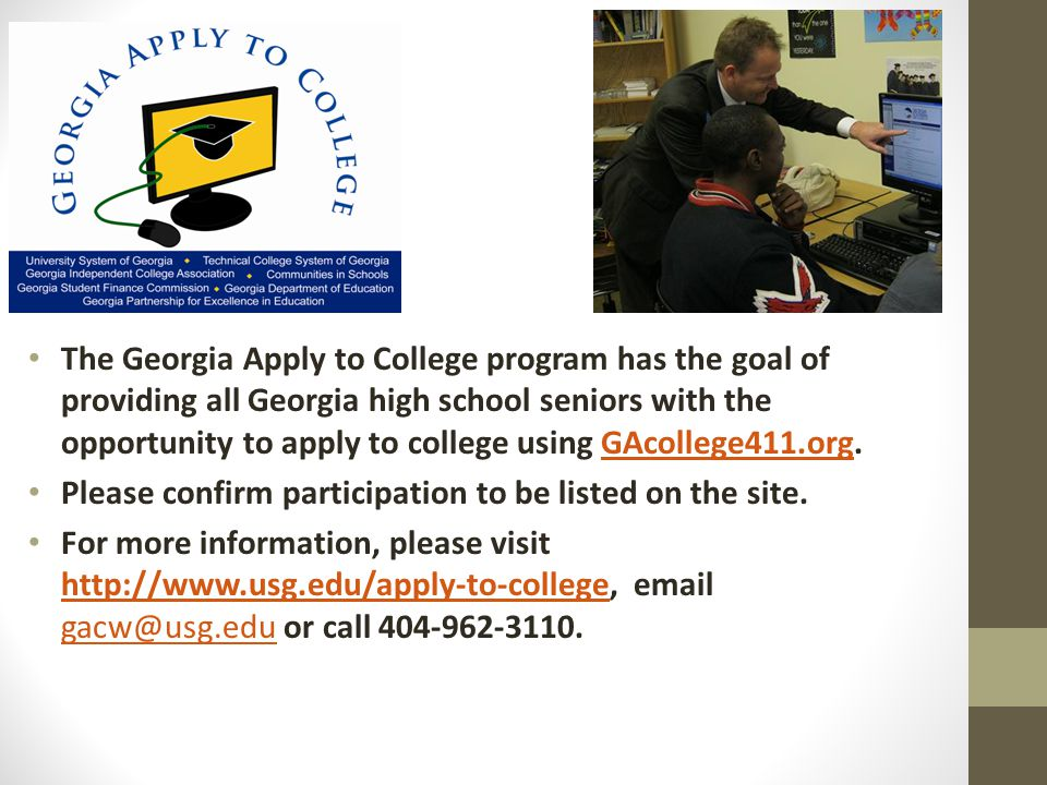 The Georgia Apply to College program has the goal of providing all Georgia high school seniors with the opportunity to apply to college using GAcollege411.org.GAcollege411.org Please confirm participation to be listed on the site.