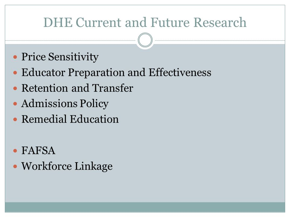 DHE Current and Future Research Price Sensitivity Educator Preparation and Effectiveness Retention and Transfer Admissions Policy Remedial Education FAFSA Workforce Linkage