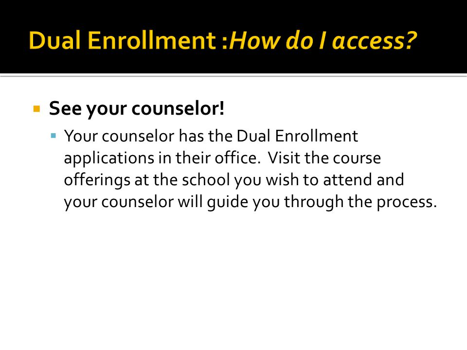  See your counselor.  Your counselor has the Dual Enrollment applications in their office.