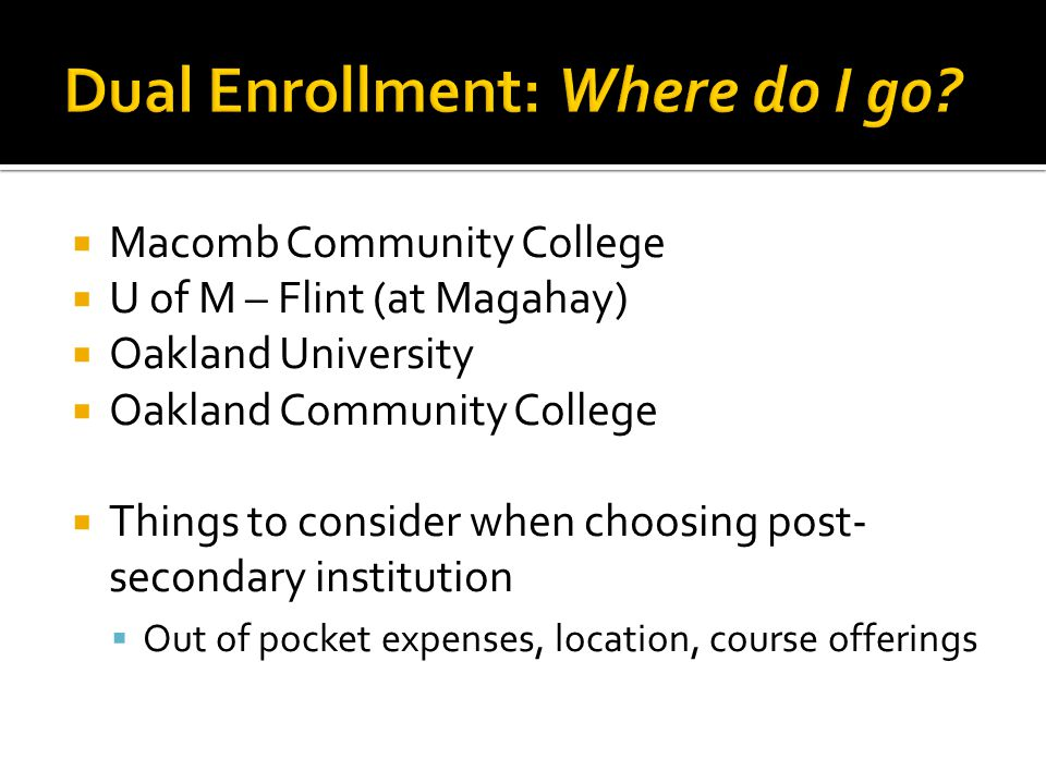  Macomb Community College  U of M – Flint (at Magahay)  Oakland University  Oakland Community College  Things to consider when choosing post- secondary institution  Out of pocket expenses, location, course offerings