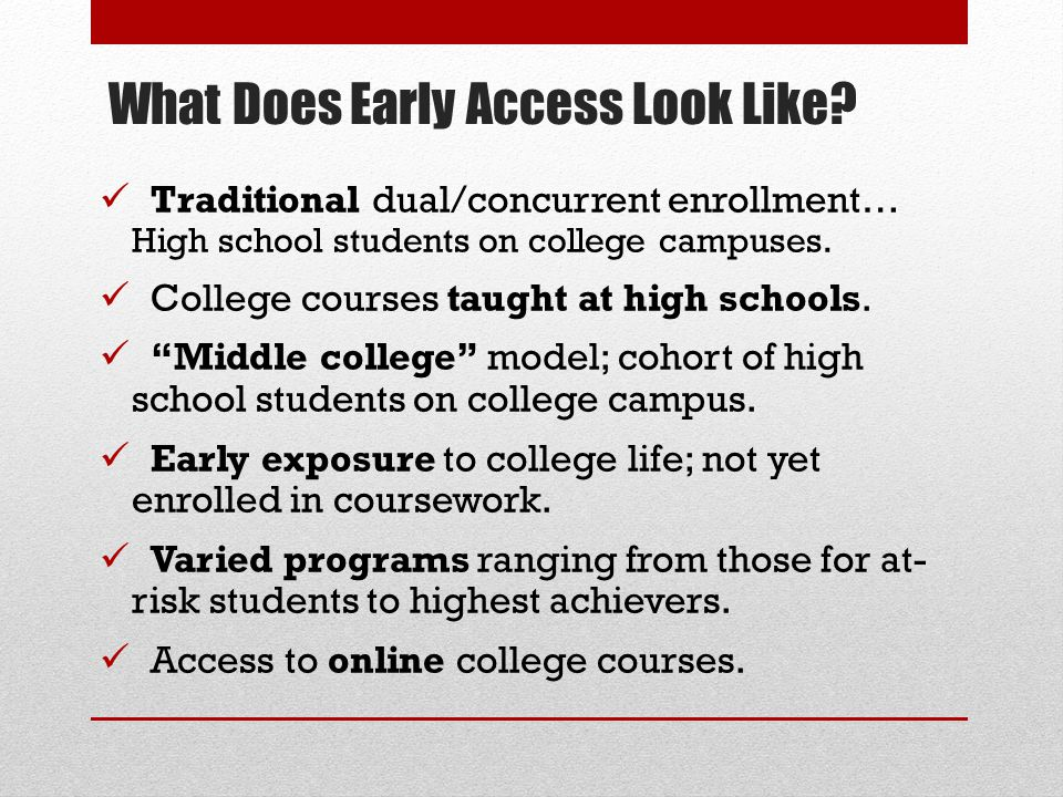 What Does Early Access Look Like? Traditional dual/concurrent enrollment… High school students on college campuses. College courses taught at high sch