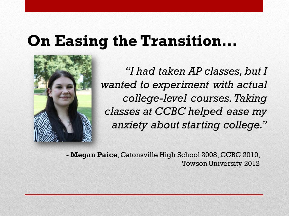 "On Easing the Transition… ""I had taken AP classes, but I wanted to experiment with actual college-level courses. Taking classes at CCBC helped ease my"