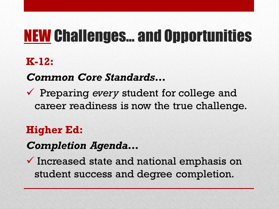 NEW Challenges… and Opportunities K-12: Common Core Standards… Preparing every student for college and career readiness is now the true challenge. Hig