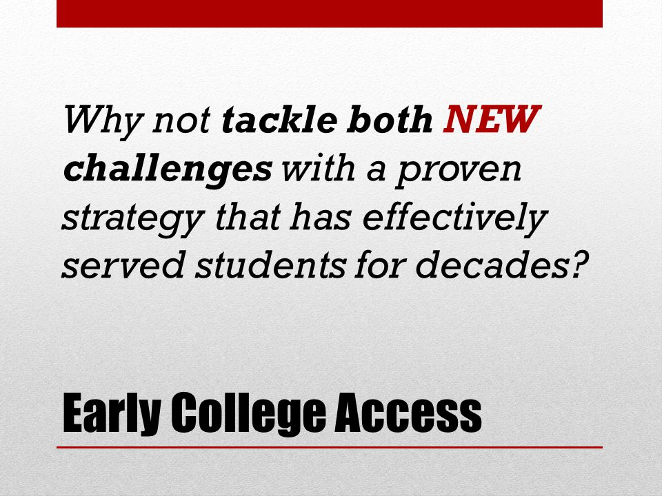 Early College Access Why not tackle both NEW challenges with a proven strategy that has effectively served students for decades?