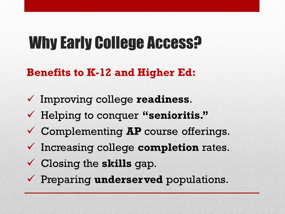 "Why Early College Access? Benefits to K-12 and Higher Ed: Improving college readiness. Helping to conquer ""senioritis."" Complementing AP course offeri"