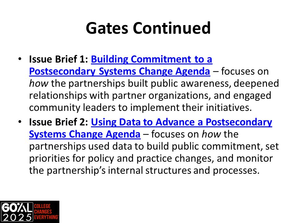 Gates Continued Issue Brief 1: Building Commitment to a Postsecondary Systems Change Agenda – focuses on how the partnerships built public awareness, deepened relationships with partner organizations, and engaged community leaders to implement their initiatives.Building Commitment to a Postsecondary Systems Change Agenda Issue Brief 2: Using Data to Advance a Postsecondary Systems Change Agenda – focuses on how the partnerships used data to build public commitment, set priorities for policy and practice changes, and monitor the partnership's internal structures and processes.Using Data to Advance a Postsecondary Systems Change Agenda