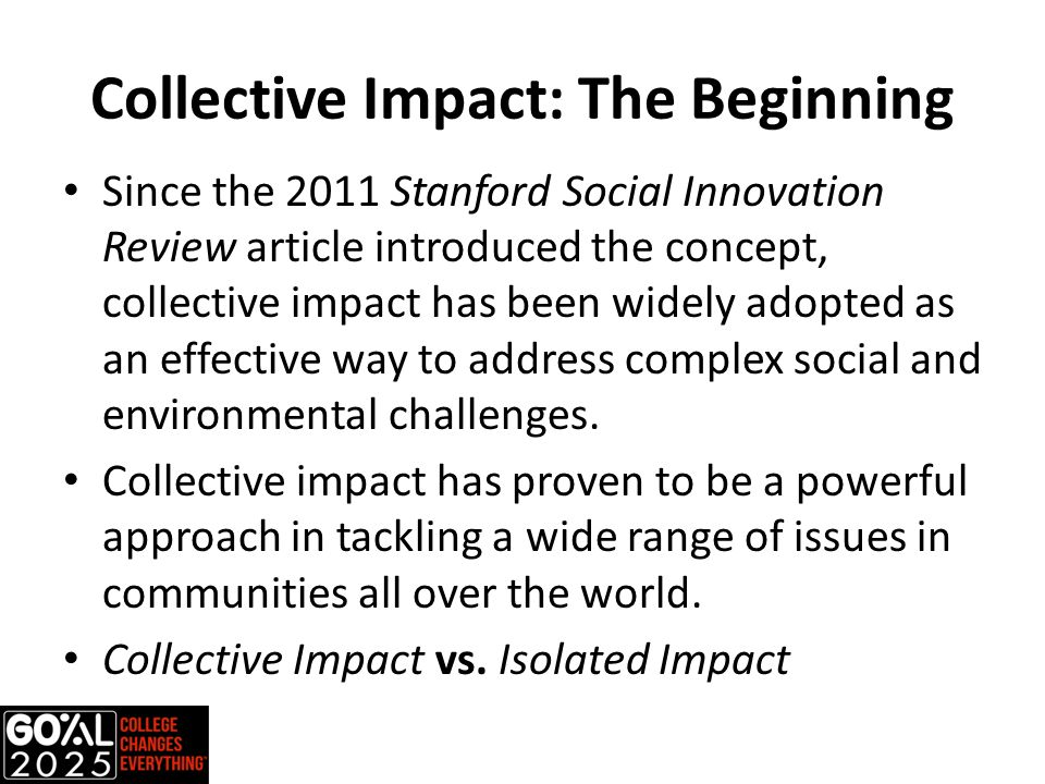 Collective Impact: The Beginning Since the 2011 Stanford Social Innovation Review article introduced the concept, collective impact has been widely adopted as an effective way to address complex social and environmental challenges.