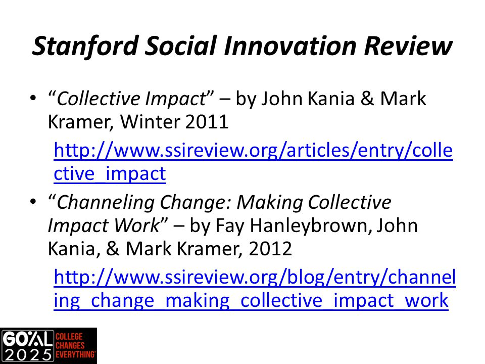 Stanford Social Innovation Review Collective Impact – by John Kania & Mark Kramer, Winter 2011 http://www.ssireview.org/articles/entry/colle ctive_impact Channeling Change: Making Collective Impact Work – by Fay Hanleybrown, John Kania, & Mark Kramer, 2012 http://www.ssireview.org/blog/entry/channel ing_change_making_collective_impact_work