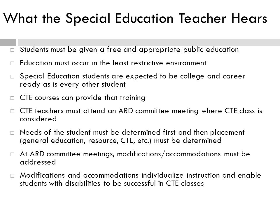 What the Special Education Teacher Hears  Students must be given a free and appropriate public education  Education must occur in the least restrictive environment  Special Education students are expected to be college and career ready as is every other student  CTE courses can provide that training  CTE teachers must attend an ARD committee meeting where CTE class is considered  Needs of the student must be determined first and then placement (general education, resource, CTE, etc.) must be determined  At ARD committee meetings, modifications/accommodations must be addressed  Modifications and accommodations individualize instruction and enable students with disabilities to be successful in CTE classes
