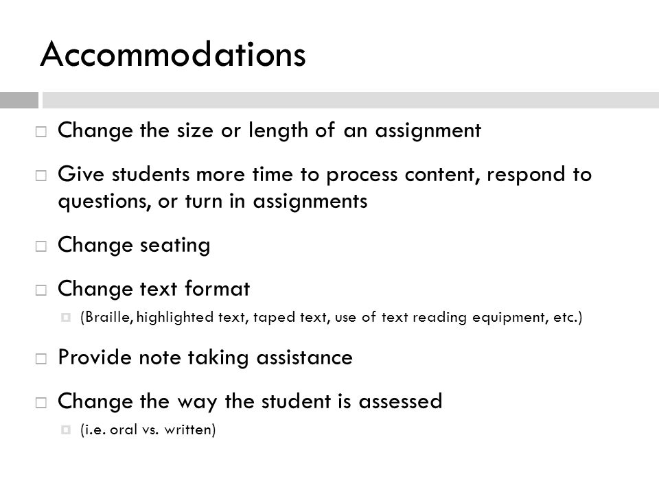 Accommodations  Change the size or length of an assignment  Give students more time to process content, respond to questions, or turn in assignments  Change seating  Change text format  (Braille, highlighted text, taped text, use of text reading equipment, etc.)  Provide note taking assistance  Change the way the student is assessed  (i.e.