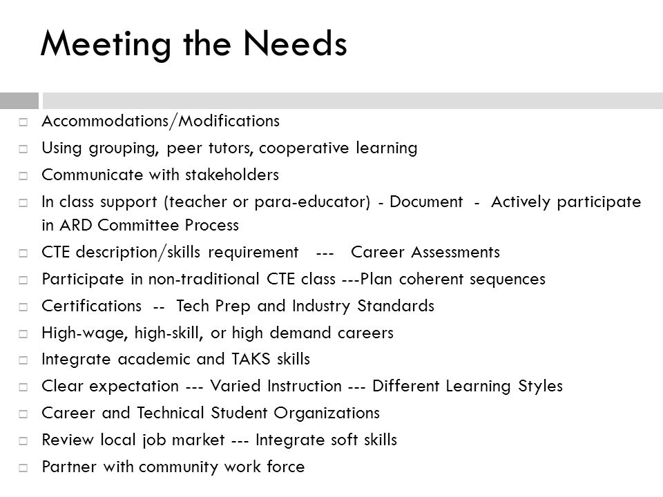 Meeting the Needs  Accommodations/Modifications  Using grouping, peer tutors, cooperative learning  Communicate with stakeholders  In class support (teacher or para-educator) - Document - Actively participate in ARD Committee Process  CTE description/skills requirement --- Career Assessments  Participate in non-traditional CTE class ---Plan coherent sequences  Certifications -- Tech Prep and Industry Standards  High-wage, high-skill, or high demand careers  Integrate academic and TAKS skills  Clear expectation --- Varied Instruction --- Different Learning Styles  Career and Technical Student Organizations  Review local job market --- Integrate soft skills  Partner with community work force