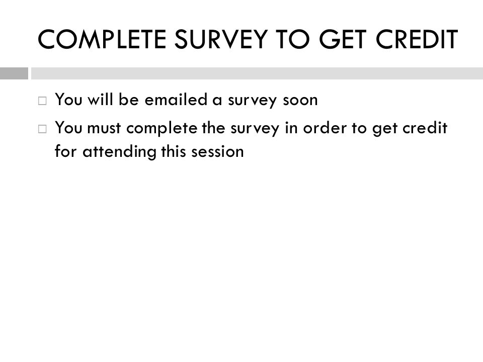 COMPLETE SURVEY TO GET CREDIT  You will be emailed a survey soon  You must complete the survey in order to get credit for attending this session