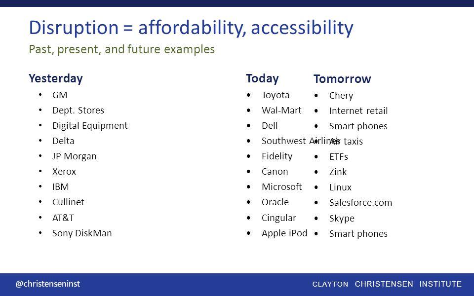 CLAYTON CHRISTENSEN INSTITUTE @christenseninst Disruption = affordability, accessibility Yesterday GM Dept.