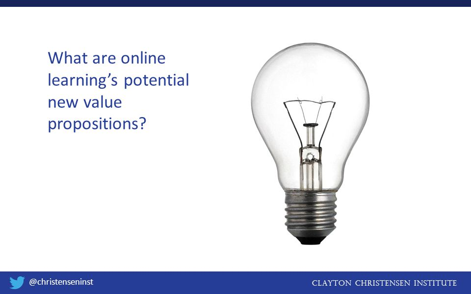 Clayton christensen institute @christenseninst What are online learning's potential new value propositions?
