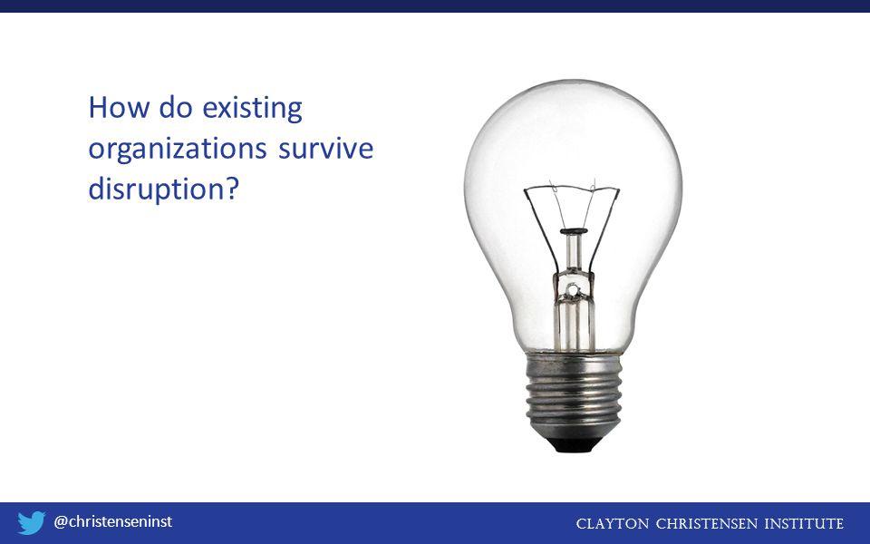 Clayton christensen institute @christenseninst How do existing organizations survive disruption?