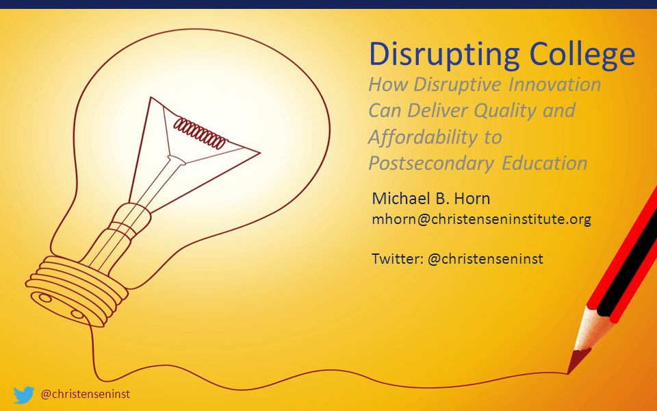 @christenseninst Disrupting College How Disruptive Innovation Can Deliver Quality and Affordability to Postsecondary Education Michael B.