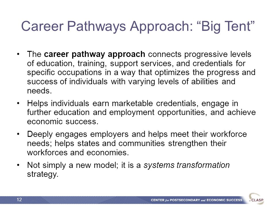 Career Pathways Approach: Big Tent The career pathway approach connects progressive levels of education, training, support services, and credentials for specific occupations in a way that optimizes the progress and success of individuals with varying levels of abilities and needs.
