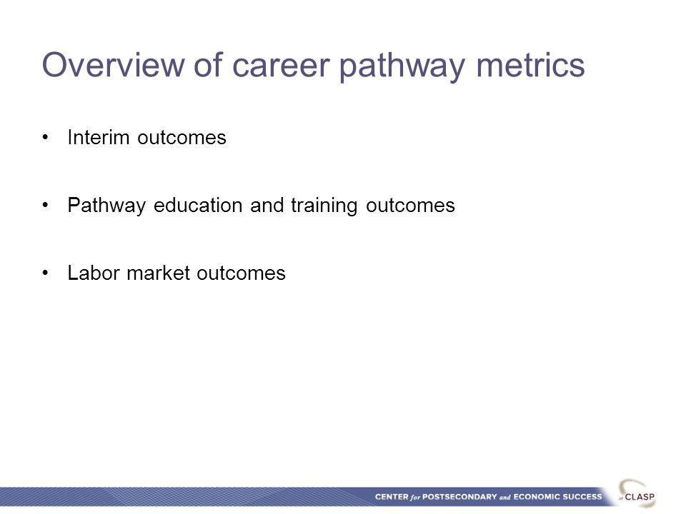 Overview of career pathway metrics Interim outcomes Pathway education and training outcomes Labor market outcomes