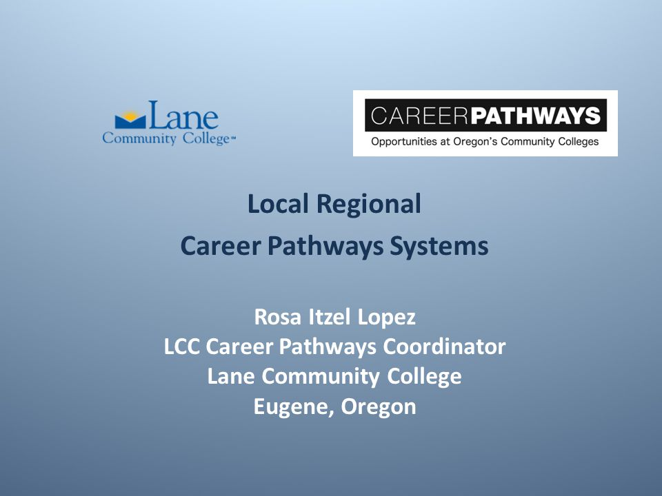 Rosa Itzel Lopez LCC Career Pathways Coordinator Lane Community College Eugene, Oregon Local Regional Career Pathways Systems
