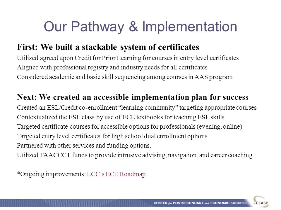 Our Pathway & Implementation First: We built a stackable system of certificates Utilized agreed upon Credit for Prior Learning for courses in entry level certificates Aligned with professional registry and industry needs for all certificates Considered academic and basic skill sequencing among courses in AAS program Next: We created an accessible implementation plan for success Created an ESL/Credit co-enrollment learning community targeting appropriate courses Contextualized the ESL class by use of ECE textbooks for teaching ESL skills Targeted certificate courses for accessible options for professionals (evening, online) Targeted entry level certificates for high school dual enrollment options Partnered with other services and funding options.