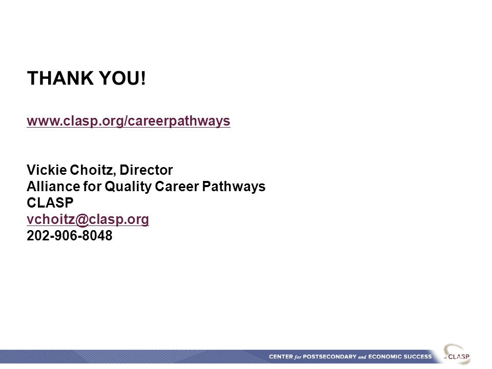 TOOLS, TIPS & TACTICS 29 THANK YOU! www.clasp.org/careerpathways Vickie Choitz, Director Alliance for Quality Career Pathways CLASP vchoitz@clasp.org