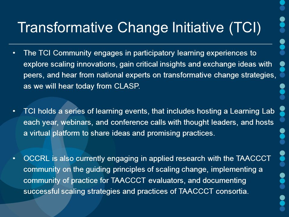 Transformative Change Initiative (TCI) The TCI Community engages in participatory learning experiences to explore scaling innovations, gain critical insights and exchange ideas with peers, and hear from national experts on transformative change strategies, as we will hear today from CLASP.