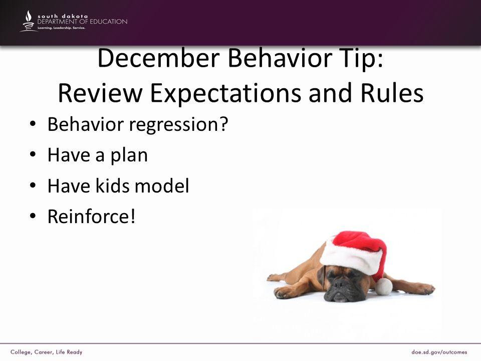 December Behavior Tip: Review Expectations and Rules Behavior regression? Have a plan Have kids model Reinforce!