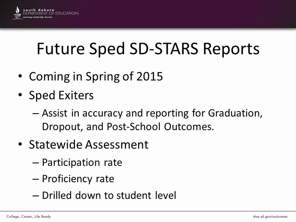 Future Sped SD-STARS Reports Coming in Spring of 2015 Sped Exiters – Assist in accuracy and reporting for Graduation, Dropout, and Post-School Outcome