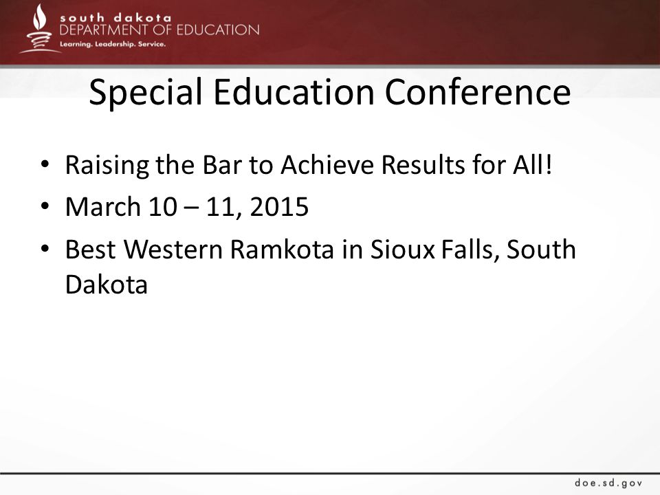 Special Education Conference Raising the Bar to Achieve Results for All! March 10 – 11, 2015 Best Western Ramkota in Sioux Falls, South Dakota