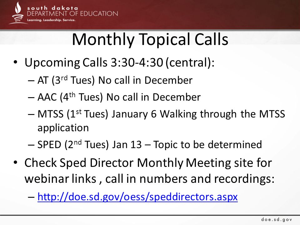 Monthly Topical Calls Upcoming Calls 3:30-4:30 (central): – AT (3 rd Tues) No call in December – AAC (4 th Tues) No call in December – MTSS (1 st Tues) January 6 Walking through the MTSS application – SPED (2 nd Tues) Jan 13 – Topic to be determined Check Sped Director Monthly Meeting site for webinar links, call in numbers and recordings: – http://doe.sd.gov/oess/speddirectors.aspx http://doe.sd.gov/oess/speddirectors.aspx