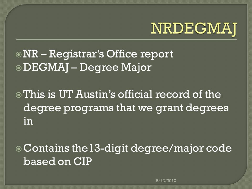  NR – Registrar's Office report  DEGMAJ – Degree Major  This is UT Austin's official record of the degree programs that we grant degrees in  Contains the13-digit degree/major code based on CIP 8/12/2010