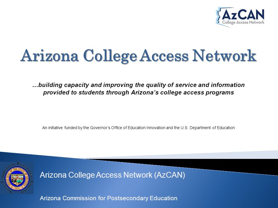Arizona College Access Network (AzCAN) Arizona Commission for Postsecondary Education Arizona College Access Network …building capacity and improving the quality of service and information provided to students through Arizona's college access programs An initiative funded by the Governor's Office of Education Innovation and the U.S.