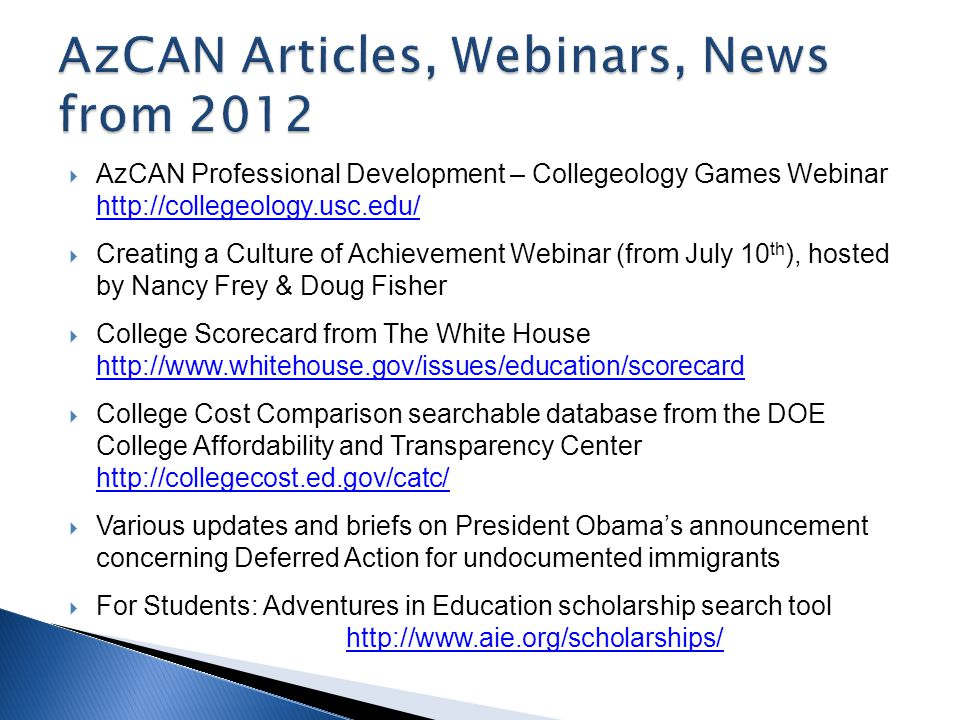  AzCAN Professional Development – Collegeology Games Webinar http://collegeology.usc.edu/ http://collegeology.usc.edu/  Creating a Culture of Achievement Webinar (from July 10 th ), hosted by Nancy Frey & Doug Fisher  College Scorecard from The White House http://www.whitehouse.gov/issues/education/scorecard http://www.whitehouse.gov/issues/education/scorecard  College Cost Comparison searchable database from the DOE College Affordability and Transparency Center http://collegecost.ed.gov/catc/ http://collegecost.ed.gov/catc/  Various updates and briefs on President Obama's announcement concerning Deferred Action for undocumented immigrants  For Students: Adventures in Education scholarship search tool http://www.aie.org/scholarships/ http://www.aie.org/scholarships/