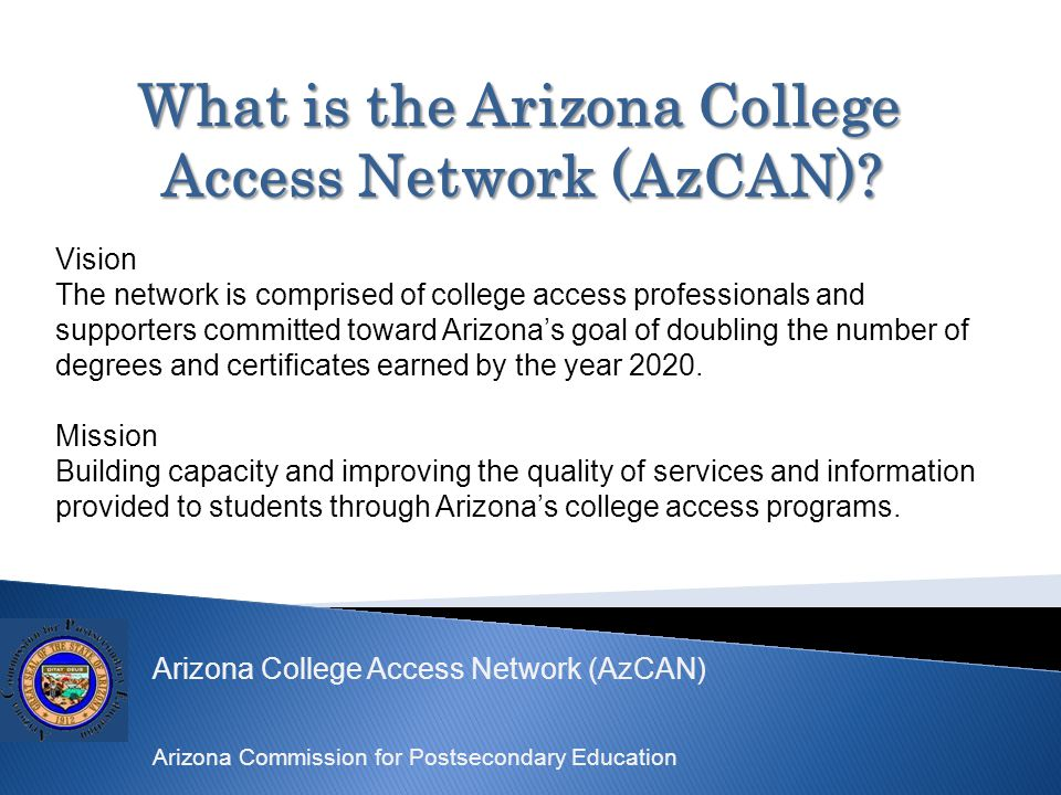 Arizona College Access Network (AzCAN) Arizona Commission for Postsecondary Education What is the Arizona College Access Network (AzCAN).