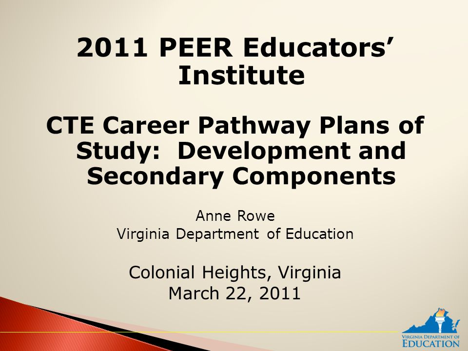 2011 PEER Educators' Institute CTE Career Pathway Plans of Study: Development and Secondary Components Anne Rowe Virginia Department of Education Colonial Heights, Virginia March 22, 2011
