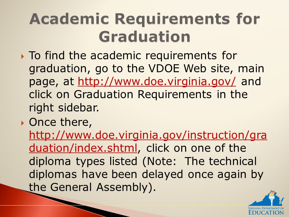  To find the academic requirements for graduation, go to the VDOE Web site, main page, at http://www.doe.virginia.gov/ and click on Graduation Requirements in the right sidebar.http://www.doe.virginia.gov/  Once there, http://www.doe.virginia.gov/instruction/gra duation/index.shtml, click on one of the diploma types listed (Note: The technical diplomas have been delayed once again by the General Assembly).