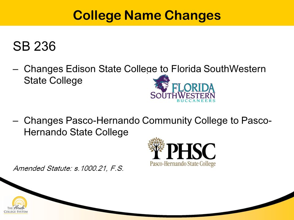 College Name Changes SB 236 – Changes Edison State College to Florida SouthWestern State College – Changes Pasco-Hernando Community College to Pasco- Hernando State College Amended Statute: s.1000.21, F.S.