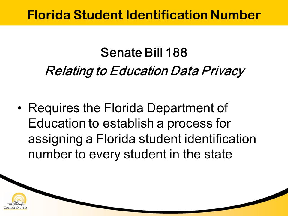 Florida Student Identification Number Senate Bill 188 Relating to Education Data Privacy Requires the Florida Department of Education to establish a process for assigning a Florida student identification number to every student in the state